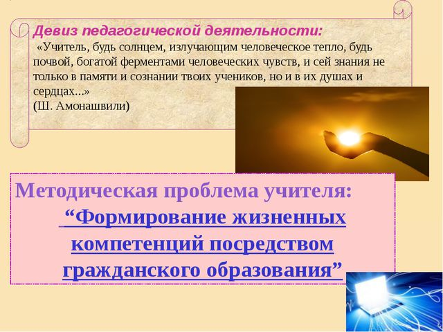 Девиз педагогической деятельности: «Учитель, будь солнцем, излучающим человеч...