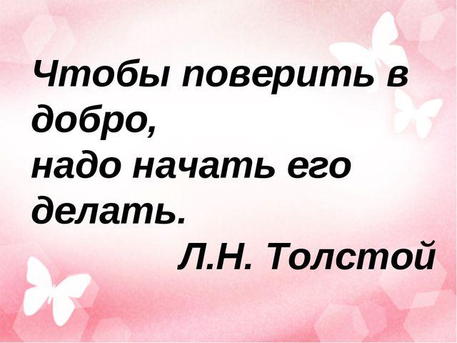 Чтобы поверить в добро, надо начать его делать. Л.Н. Толстой