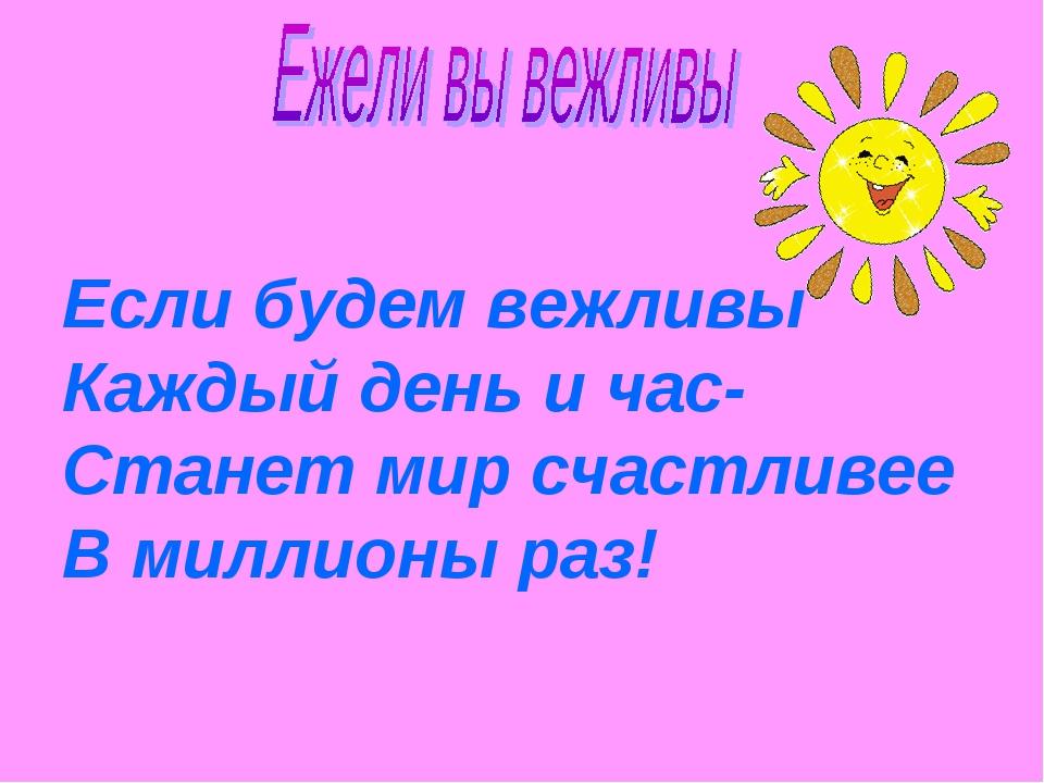 Если будем вежливы Каждый день и час- Станет мир счастливее В миллионы раз!