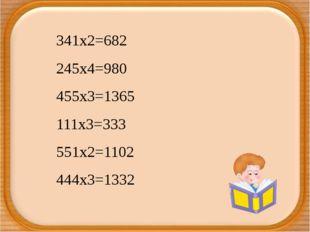 341х2=682 245х4=980 455х3=1365 111х3=333 551х2=1102 444х3=1332