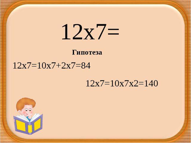 12х7= Гипотеза 12х7=10х7+2х7=84 12х7=10х7х2=140