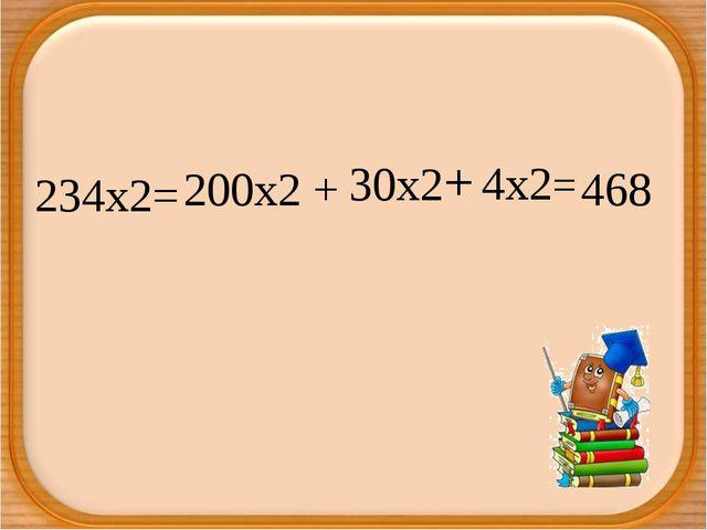 234х2= 200х2 + 30х2+ 4х2= 468