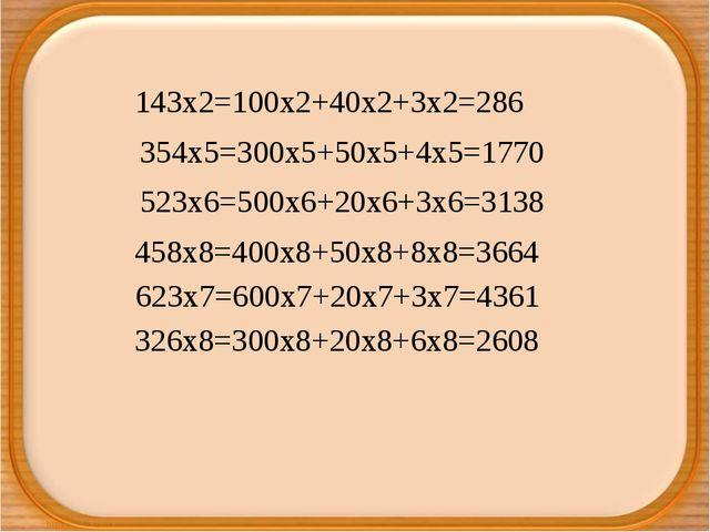 143х2=100х2+40х2+3х2=286 354х5=300х5+50х5+4х5=1770 523х6=500х6+20х6+3х6=3138...