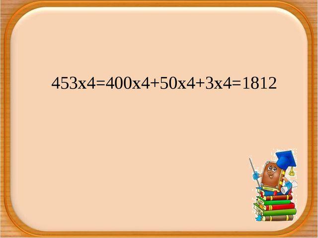 453х4=400х4+50х4+3х4=1812