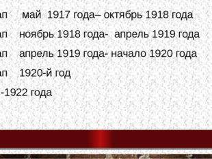 1 этап май 1917 года– октябрь 1918 года 2 этап ноябрь 1918 года- апрель 1919
