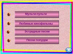 Мульти-пульти Любимые кинофильмы Эстрадные песни Песни попурри