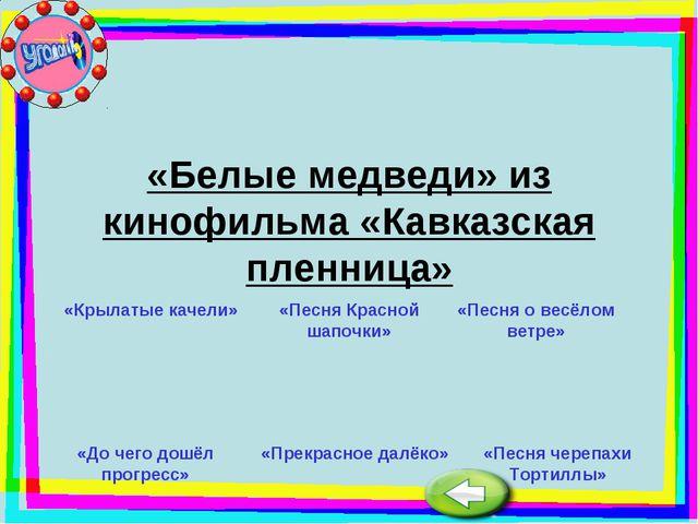 «Белые медведи» из кинофильма «Кавказская пленница» «Крылатые качели» «Песня...
