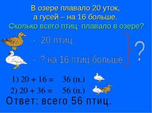 В озере плавало 20 уток, а гусей – на 16 больше. Сколько всего птиц плавало в