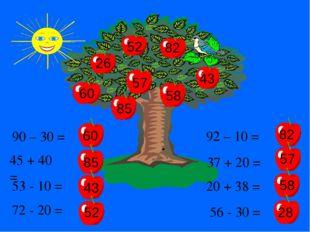 90 – 30 = 60 45 + 40 = 85 53 - 10 = 43 72 - 20 = 52 57 82 82 85 60 43 52 92 –