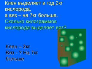 Клен выделяет в год 2кг кислорода, а вяз – на 7кг больше. Сколько килограммов
