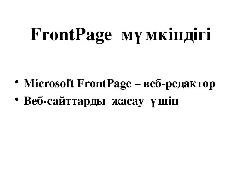 FrontPage мүмкіндігі Microsoft FrontPage – веб-редактор Веб-сайттарды жасау ү...