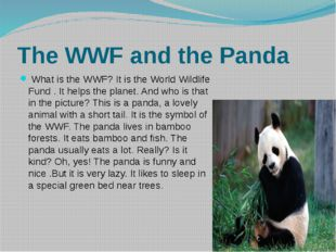 The WWF and the Panda What is the WWF? It is the World Wildlife Fund . It hel