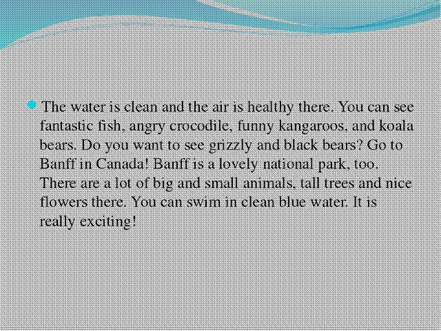 The water is clean and the air is healthy there. You can see fantastic fish,...