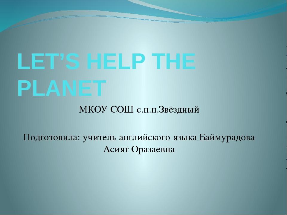 LET'S HELP THE PLANET МКОУ СОШ с.п.п.Звёздный Подготовила: учитель английског...