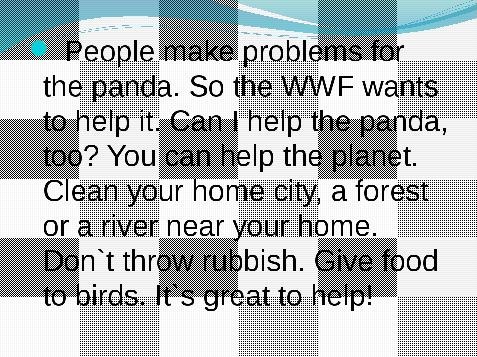 People make problems for the panda. So the WWF wants to help it. Can I help...