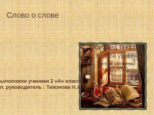 Слово о слове Выполнили ученики 2 «А» класса Кл. руководитель : Тихонова Н.А.