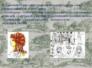 В Древнем Риме существовала большая группа слов, происходящих от корня «кап»