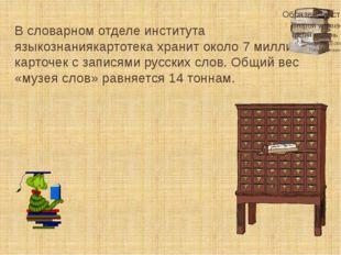 В словарном отделе института языкознаниякартотека хранит около 7 миллионов ка