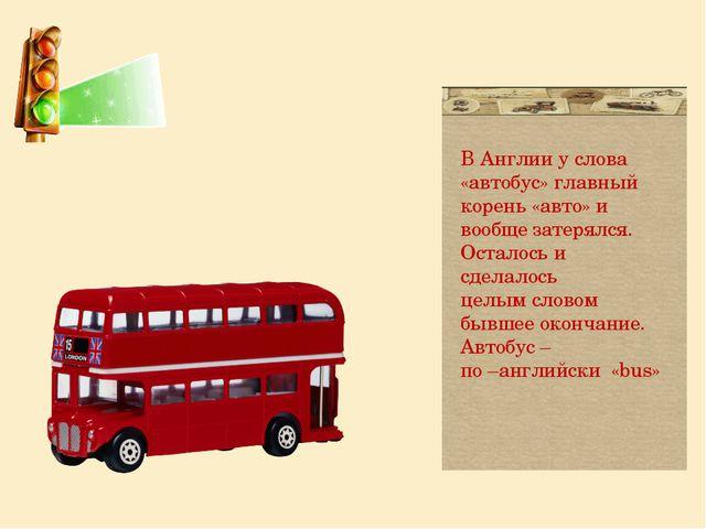 В Англии у слова «автобус» главный корень «авто» и вообще затерялся. Осталос...