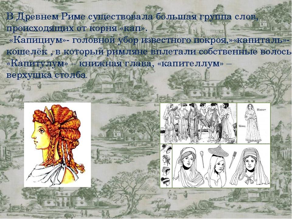 В Древнем Риме существовала большая группа слов, происходящих от корня «кап»...