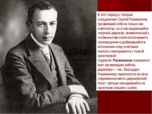 В этот период с театром сотрудничает Сергей Рахманинов, проявивший себя не то