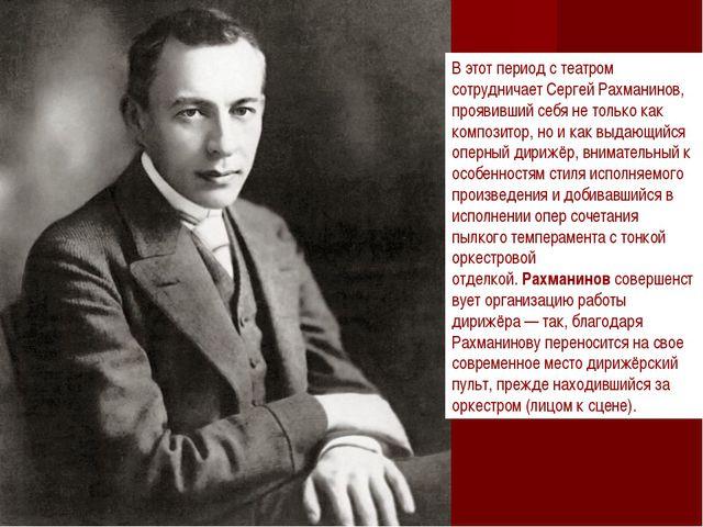 В этот период с театром сотрудничает Сергей Рахманинов, проявивший себя не то...