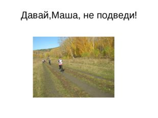 Давай,Маша, не подведи!