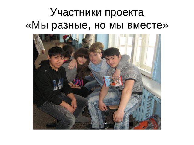Участники проекта «Мы разные, но мы вместе»