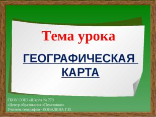 ГЕОГРАФИЧЕСКАЯ КАРТА Тема урока ГБОУ СОШ «Школа № 773 «Центр образования «Печ