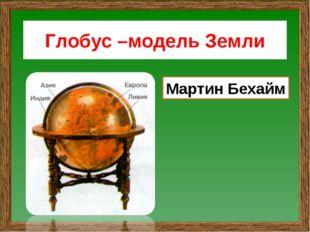 Глобус –модель Земли Мартин Бехайм