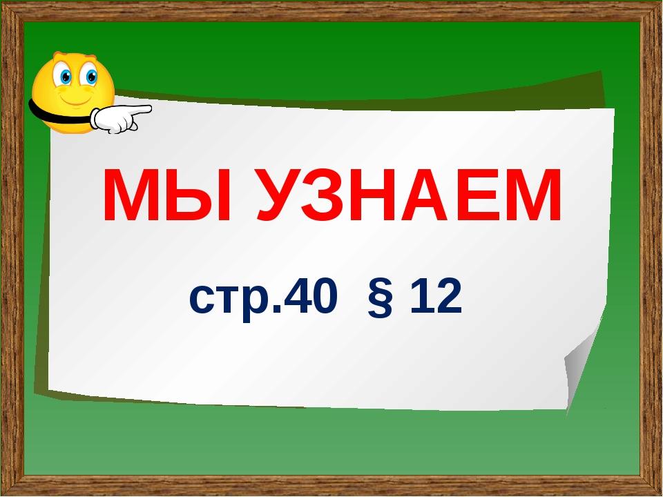 МЫ УЗНАЕМ стр.40 § 12