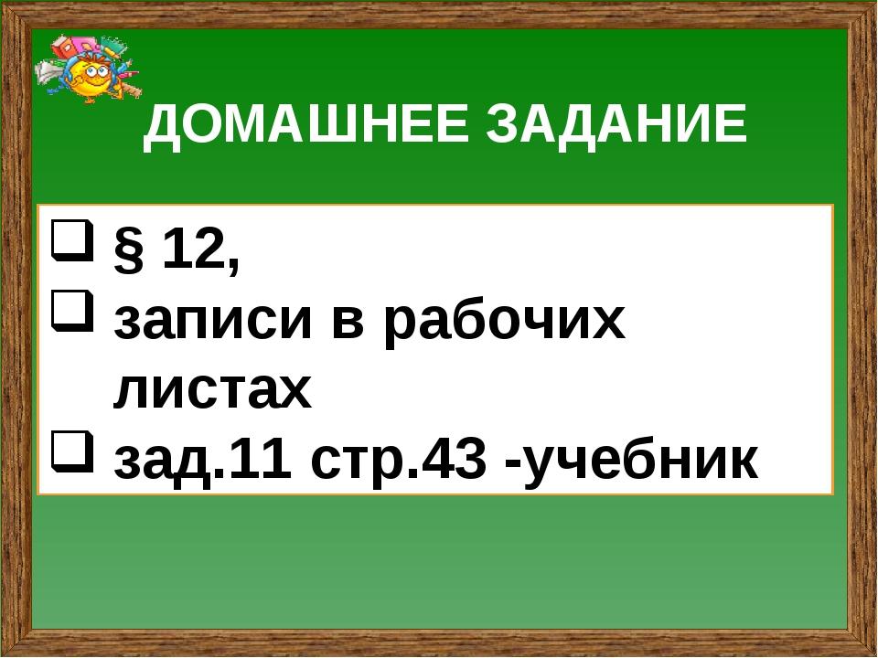 ДОМАШНЕЕ ЗАДАНИЕ § 12, записи в рабочих листах зад.11 стр.43 -учебник