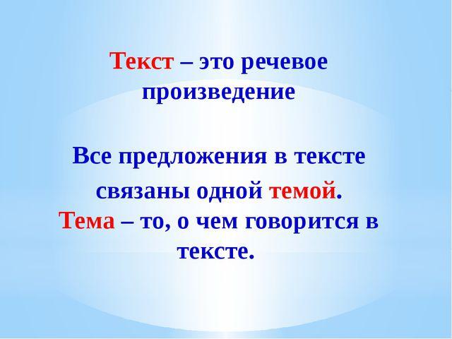Текст – это речевое произведение Все предложения в тексте связаны одной темой...