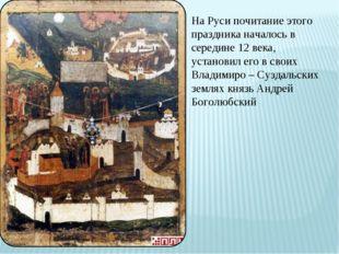 На Руси почитание этого праздника началось в середине 12 века, установил его