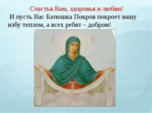 Счастья Вам, здоровья и любви! И пусть Вас Батюшка Покров покроет вашу избу т