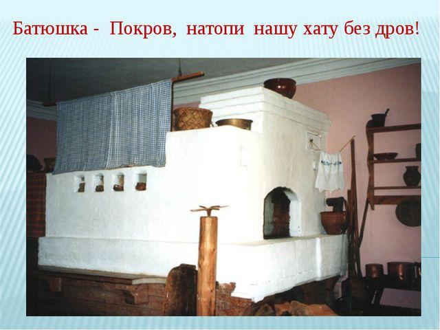 Батюшка - Покров, натопи нашу хату без дров!