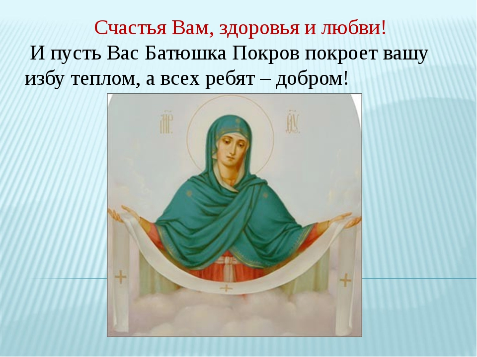 Счастья Вам, здоровья и любви! И пусть Вас Батюшка Покров покроет вашу избу т...