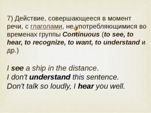 7) Действие, совершающееся в момент речи, сглаголами, не употребляющимися во