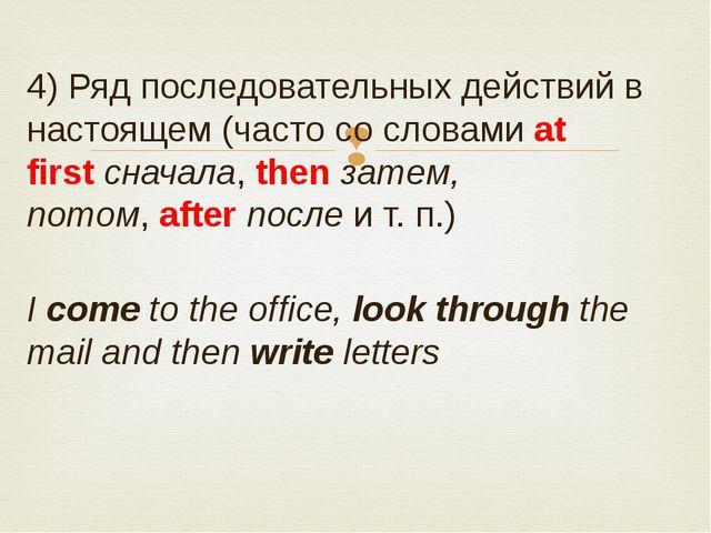 4) Ряд последовательных действий в настоящем (часто со словамиat firstснача...