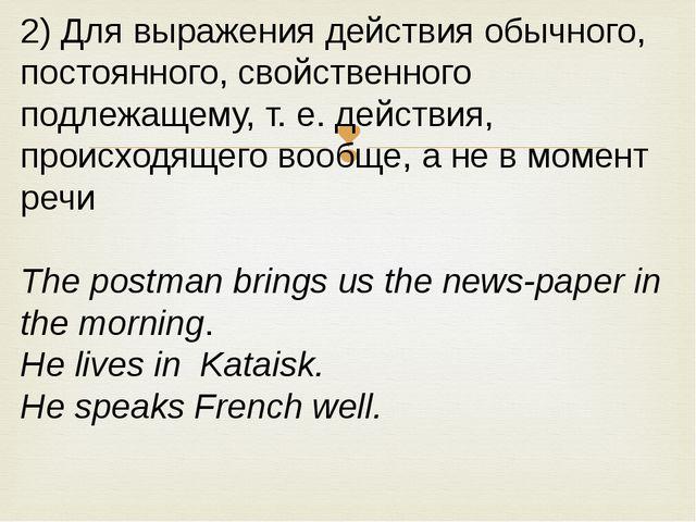 2) Для выражения действия обычного, постоянного, свойственного подлежащему, т...