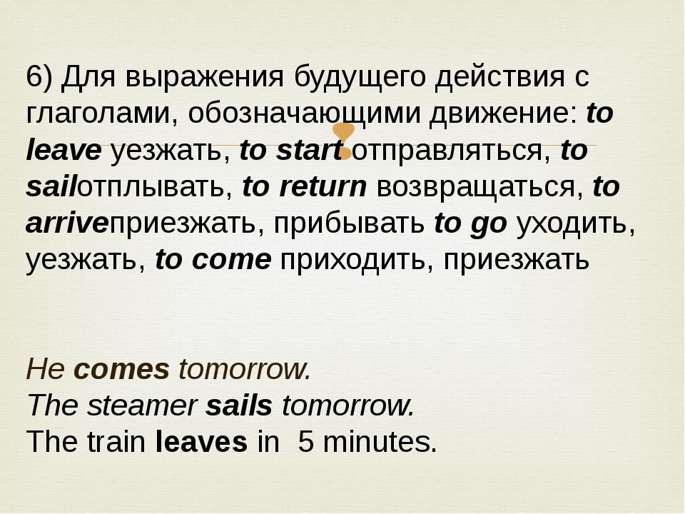 6) Для выражения будущего действия с глаголами, обозначающими движение:to le...