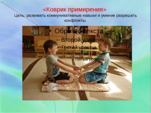 «Коврик примирения» Цель: развивать коммуникативные навыки и умение разрешать