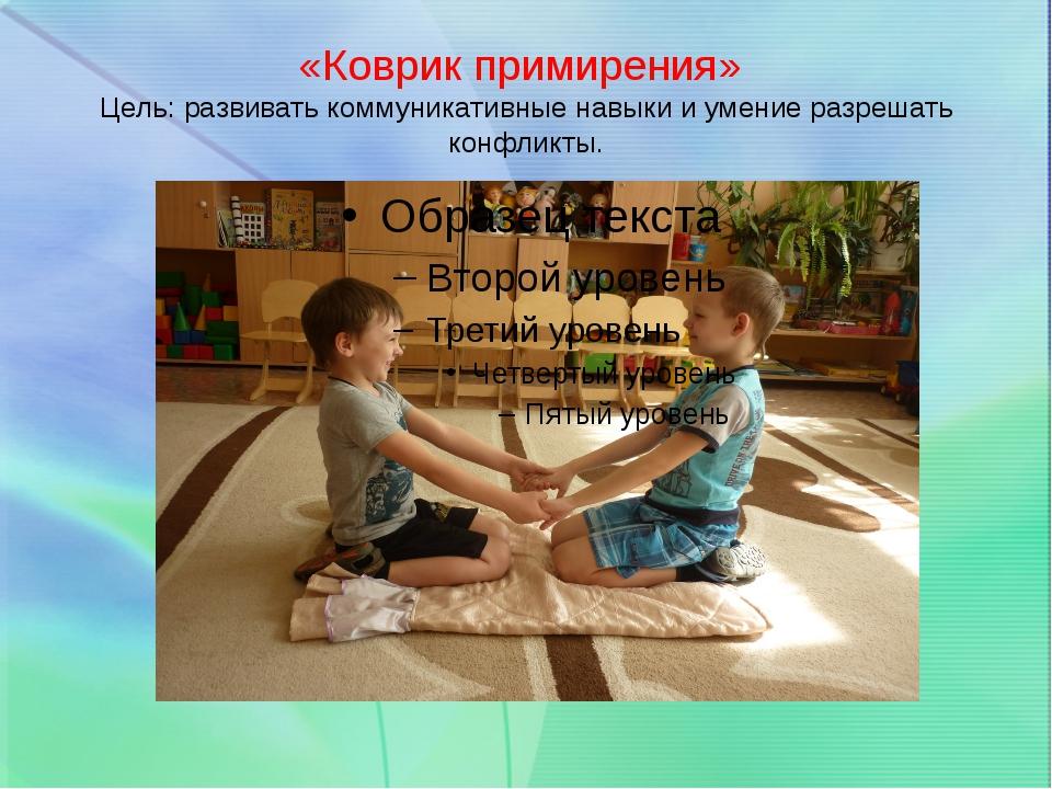 «Коврик примирения» Цель: развивать коммуникативные навыки и умение разрешать...