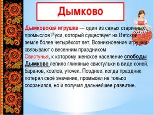 Дымково Дымковская игрушка— один из самых старинных промыслов Руси, который
