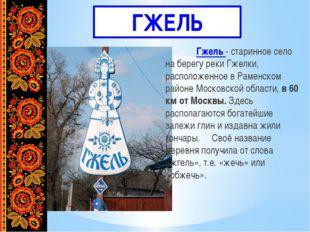 ГЖЕЛЬ Гжель - старинное село на берегу реки Гжелки, расположенное в Раменск