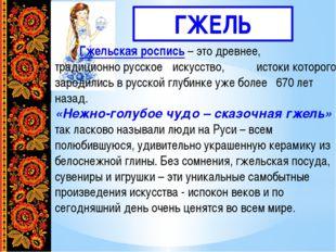 ГЖЕЛЬ  Гжельская роспись– это древнее, традиционно русское искусство,