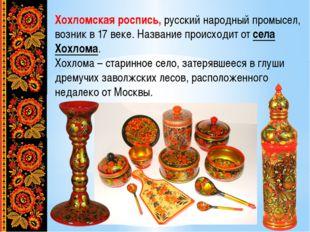 Хохломская роспись, русский народный промысел, возник в 17 веке. Название про