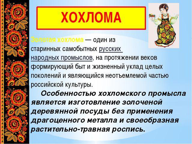 ХОХЛОМА Золотая хохлома— один из старинных самобытных русских народных промы...