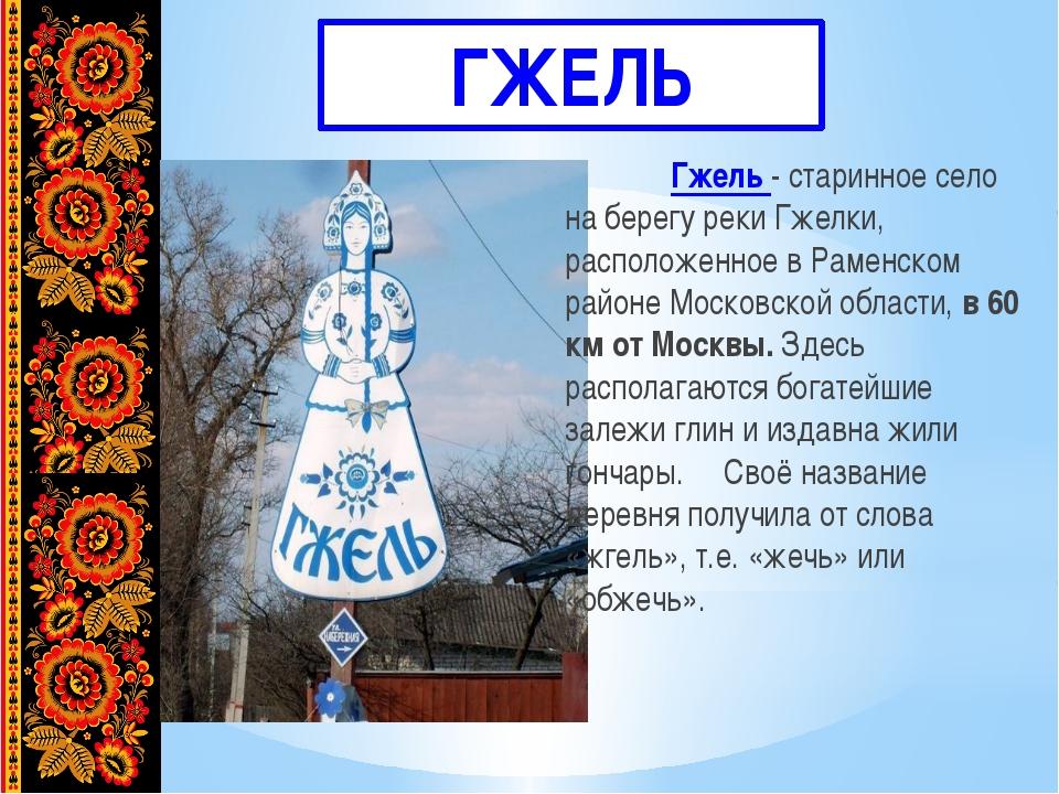 ГЖЕЛЬ Гжель - старинное село на берегу реки Гжелки, расположенное в Раменск...
