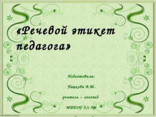 «Речевой этикет педагога» Подготовила: Пацкова В.М. учитель – логопед МБДОУ д